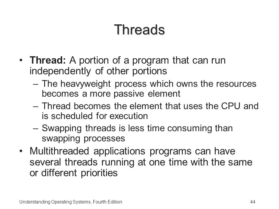 Understanding Operating Systems, Fourth Edition44 Threads Thread: A portion of a program that can run independently of other portions –The heavyweight process which owns the resources becomes a more passive element –Thread becomes the element that uses the CPU and is scheduled for execution –Swapping threads is less time consuming than swapping processes Multithreaded applications programs can have several threads running at one time with the same or different priorities