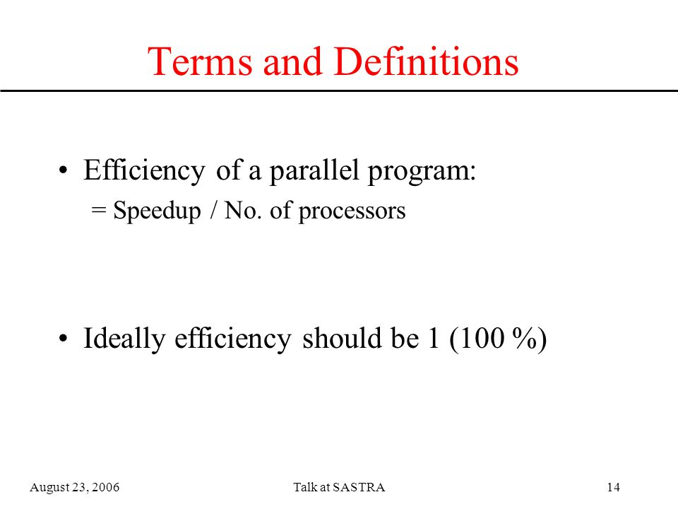 August 23, 2006Talk at SASTRA13 Terms and Definitions Speedup of a parallel program: = Time taken on 1 cpus / Time taken on 'n' cpus Ideally Speedup should be 'n'