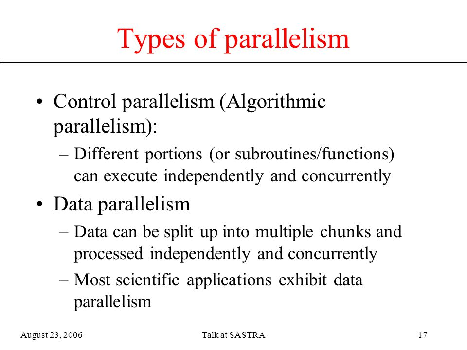 August 23, 2006Talk at SASTRA16 Parallelism Property of an algorithm that lends itself amenable to parallelization Parts of the program that has inherent parallelism can be parallelized (divided into multiple independent pieces that can execute concurrently)