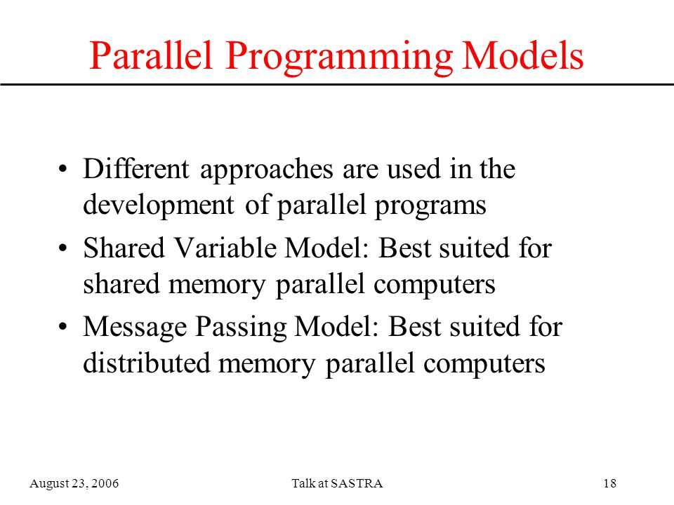 August 23, 2006Talk at SASTRA17 Types of parallelism Control parallelism (Algorithmic parallelism): –Different portions (or subroutines/functions) can execute independently and concurrently Data parallelism –Data can be split up into multiple chunks and processed independently and concurrently –Most scientific applications exhibit data parallelism