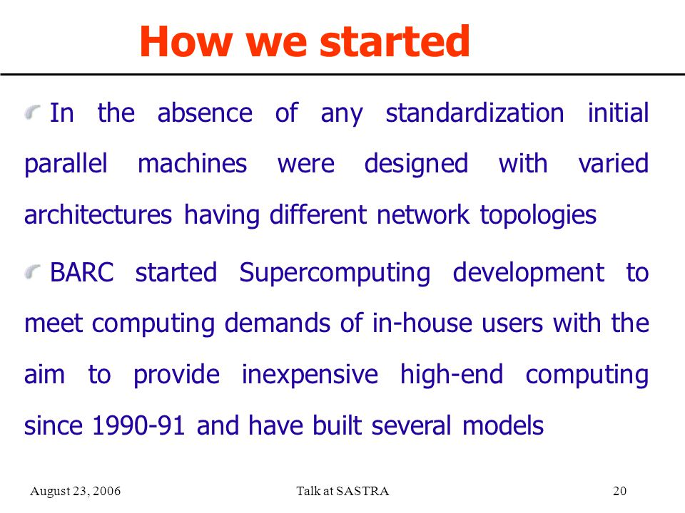 August 23, 2006Talk at SASTRA19 Message Passing Most commonly used method of parallel programming Processes in a parallel program use messages to transfer data between themselves Also used to synchronize the activities of processes Typically consists of send/receive operations