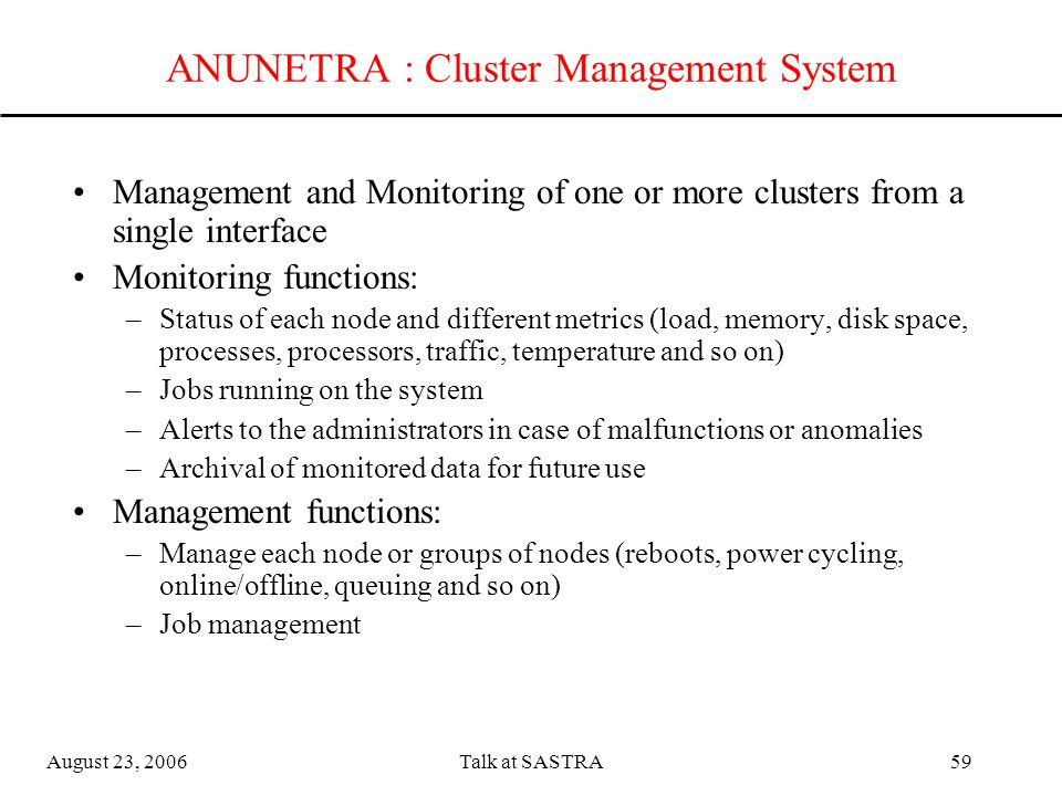 August 23, 2006Talk at SASTRA58 Load Sharing and Queuing System Torque based system resource manager Keep track of available nodes in the system Allot nodes to jobs Maintain job queues with job priority, reservations User level commands to submit jobs, delete jobs, find out job status, find out number of available nodes Administrator level commands to manage nodes, jobs and queues, priorities, reservations