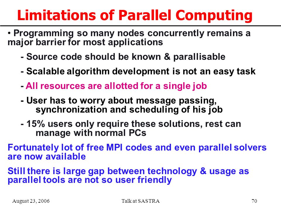 August 23, 2006Talk at SASTRA69 Operation and Management Tools Manual installation of all nodes with O.S., compilers, Libraries etc is not only time consuming it is tedious and error prone Constant monitoring of hardware/networks and software is essential to report healthiness of the system while running 24/7 operation Debugging and communication measurement tools are needed Tools are also needed to measure load, free CPU, predict load, checkpoint restart, replace failed node etc.