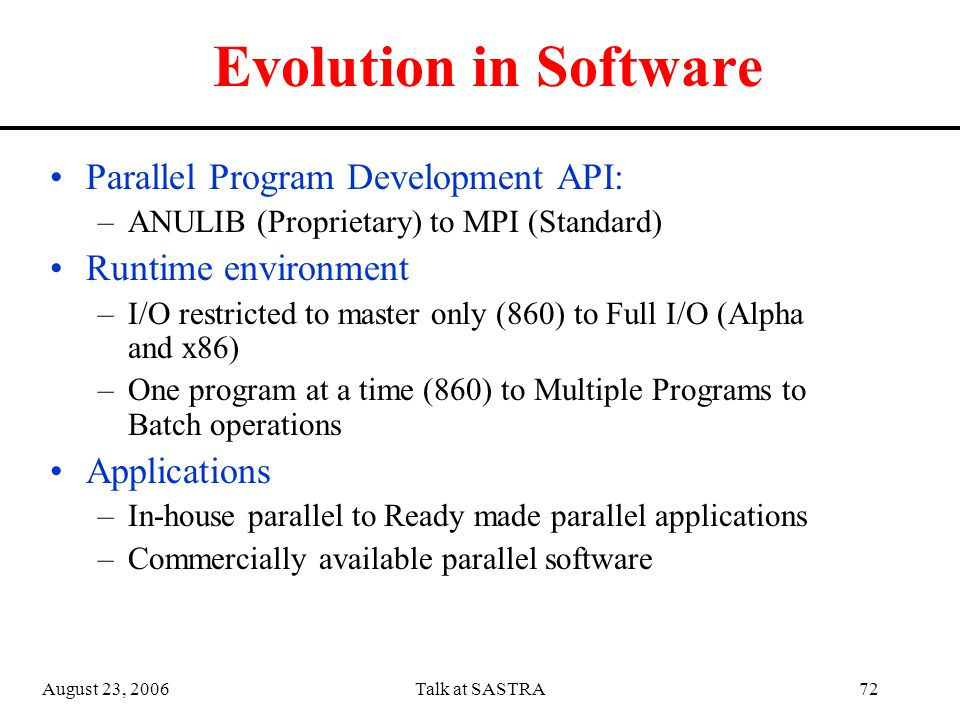 August 23, 2006Talk at SASTRA71 Evolution in Hardware Compute Nodes: –Intel i860 –Alpha 21x64 –Intel x86 Interconnection Network: –Bus : MultiBus-II, Wide SCSI –Switched Network: ATM, Fast Ethernet, Gigabit Ethernet –SAN: Scalable Coherent Interface