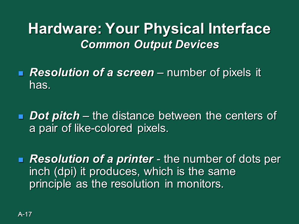 A-17 Hardware: Your Physical Interface Common Output Devices Resolution of a screen – number of pixels it has.