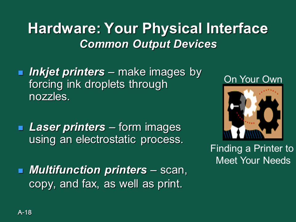 A-18 Hardware: Your Physical Interface Common Output Devices Inkjet printers – make images by forcing ink droplets through nozzles.
