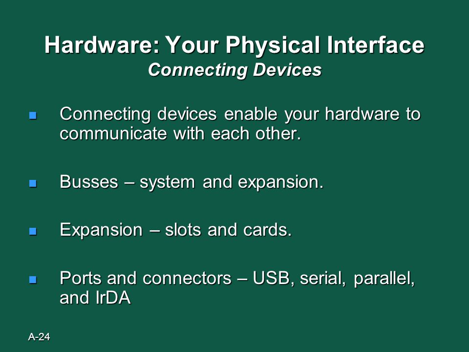 A-24 Hardware: Your Physical Interface Connecting Devices Connecting devices enable your hardware to communicate with each other.