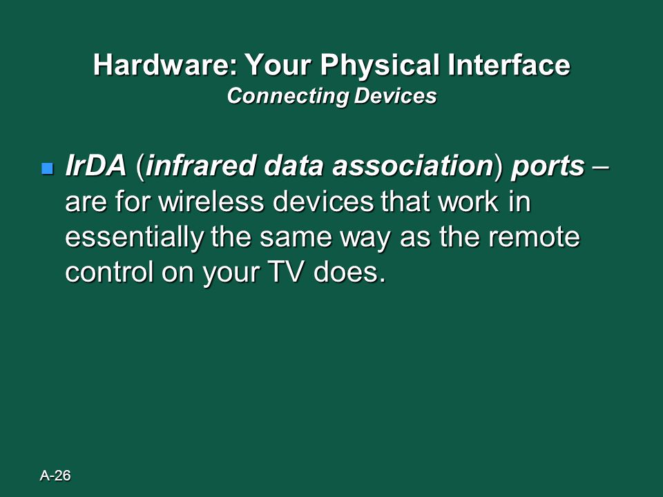 A-26 Hardware: Your Physical Interface Connecting Devices IrDA (infrared data association) ports – are for wireless devices that work in essentially the same way as the remote control on your TV does.