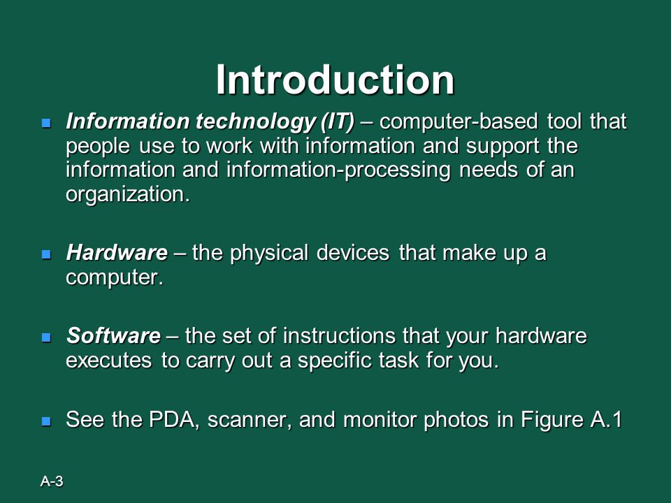 A-3 Introduction Information technology (IT) – computer-based tool that people use to work with information and support the information and information-processing needs of an organization.