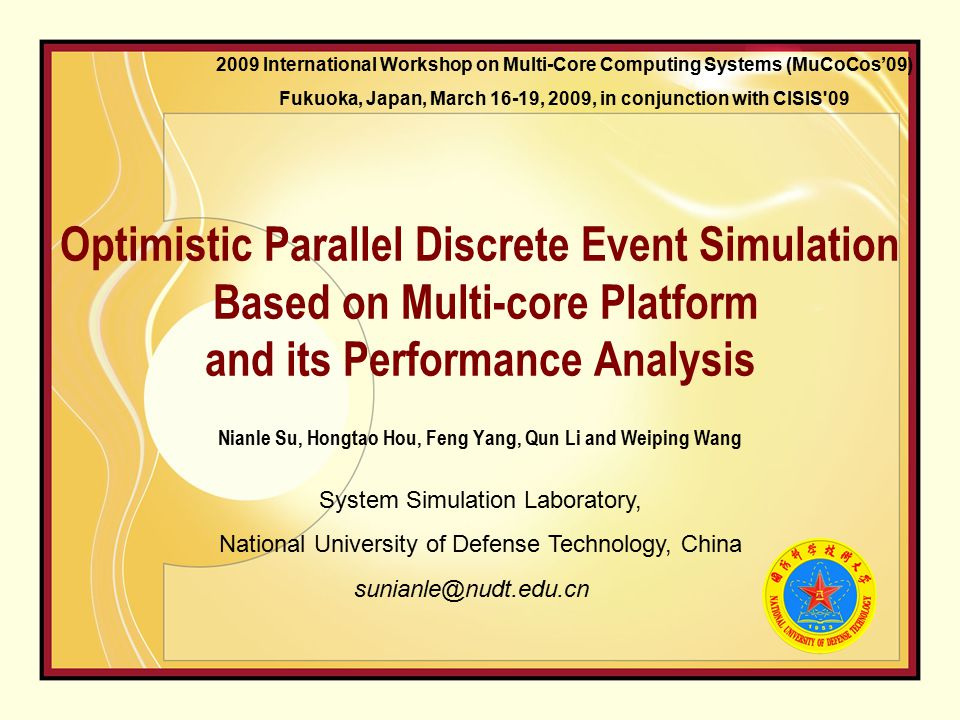Optimistic Parallel Discrete Event Simulation Based on Multi-core Platform and its Performance Analysis Nianle Su, Hongtao Hou, Feng Yang, Qun Li and Weiping Wang System Simulation Laboratory, National University of Defense Technology, China sunianle@nudt.edu.cn 2009 International Workshop on Multi-Core Computing Systems (MuCoCos'09) Fukuoka, Japan, March 16-19, 2009, in conjunction with CISIS 09