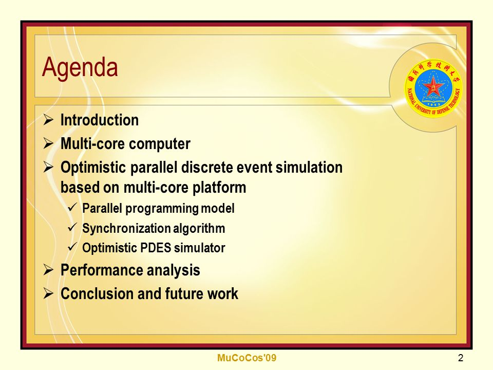 MuCoCos 09 2 Agenda  Introduction  Multi-core computer  Optimistic parallel discrete event simulation based on multi-core platform Parallel programming model Synchronization algorithm Optimistic PDES simulator  Performance analysis  Conclusion and future work