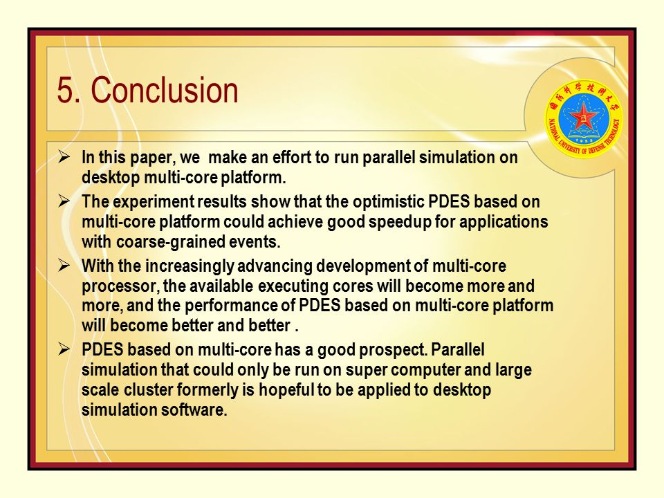 5. Conclusion  In this paper, we make an effort to run parallel simulation on desktop multi-core platform.  The experiment results show that the opt