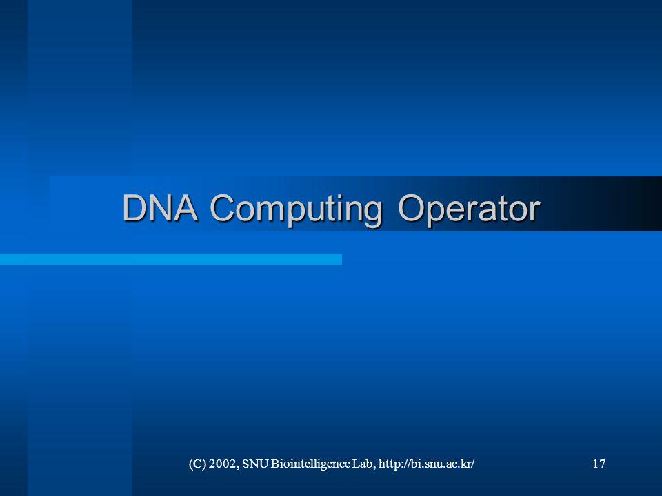 (C) 2002, SNU Biointelligence Lab, http://bi.snu.ac.kr/17 DNA Computing Operator