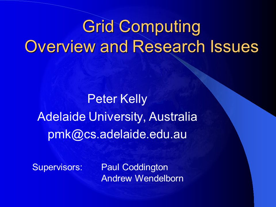 Grid Computing Overview and Research Issues Peter Kelly Adelaide University, Australia pmk@cs.adelaide.edu.au Supervisors:Paul Coddington Andrew Wende