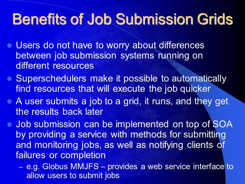 Benefits of Job Submission Grids Users do not have to worry about differences between job submission systems running on different resources Supersched