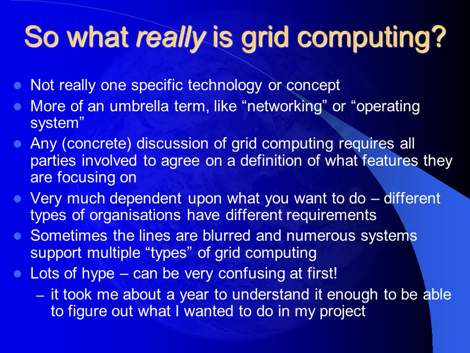 "So what really is grid computing? Not really one specific technology or concept More of an umbrella term, like ""networking"" or ""operating system"" Any"