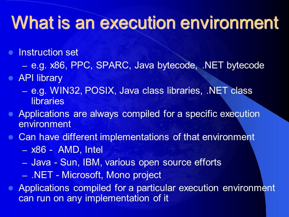What is an execution environment Instruction set – e.g. x86, PPC, SPARC, Java bytecode,.NET bytecode API library – e.g. WIN32, POSIX, Java class libra
