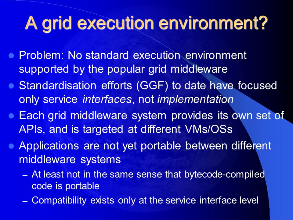A grid execution environment? Problem: No standard execution environment supported by the popular grid middleware Standardisation efforts (GGF) to dat
