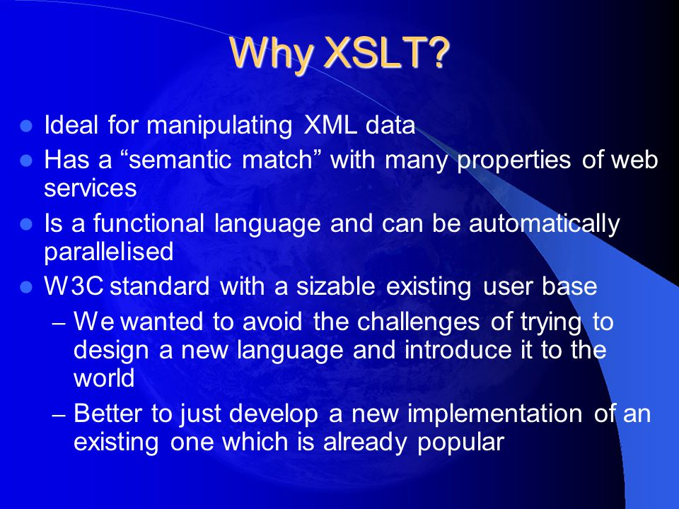 "Why XSLT? Ideal for manipulating XML data Has a ""semantic match"" with many properties of web services Is a functional language and can be automaticall"