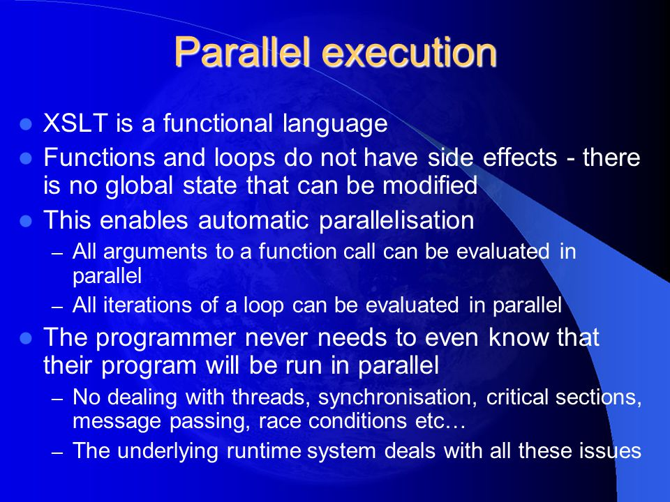 Parallel execution XSLT is a functional language Functions and loops do not have side effects - there is no global state that can be modified This ena