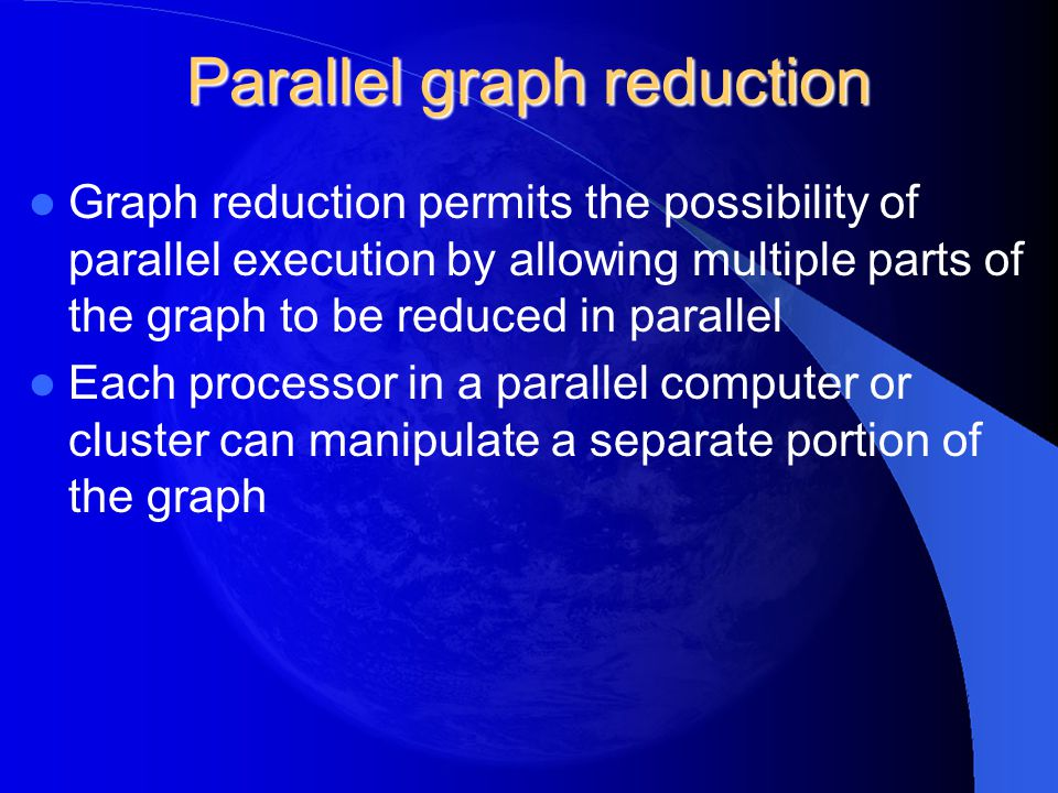 Parallel graph reduction Graph reduction permits the possibility of parallel execution by allowing multiple parts of the graph to be reduced in parall