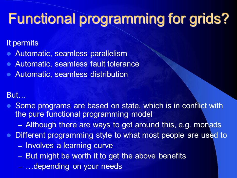 Functional programming for grids? It permits Automatic, seamless parallelism Automatic, seamless fault tolerance Automatic, seamless distribution But…
