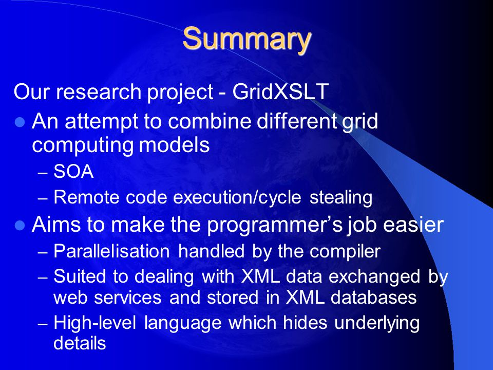 Summary Our research project - GridXSLT An attempt to combine different grid computing models – SOA – Remote code execution/cycle stealing Aims to mak