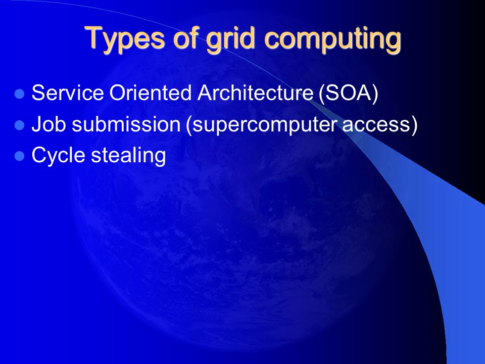 Types of grid computing Service Oriented Architecture (SOA) Job submission (supercomputer access) Cycle stealing