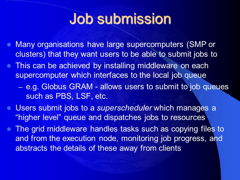 Job submission Many organisations have large supercomputers (SMP or clusters) that they want users to be able to submit jobs to This can be achieved b