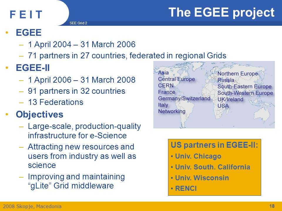 SEE Grid 2 2008 Skopje, Macedonia F E I T 18 The EGEE project EGEE –1 April 2004 – 31 March 2006 –71 partners in 27 countries, federated in regional Grids EGEE-II –1 April 2006 – 31 March 2008 –91 partners in 32 countries –13 Federations Objectives –Large-scale, production-quality infrastructure for e-Science –Attracting new resources and users from industry as well as science –Improving and maintaining gLite Grid middleware US partners in EGEE-II: Univ.