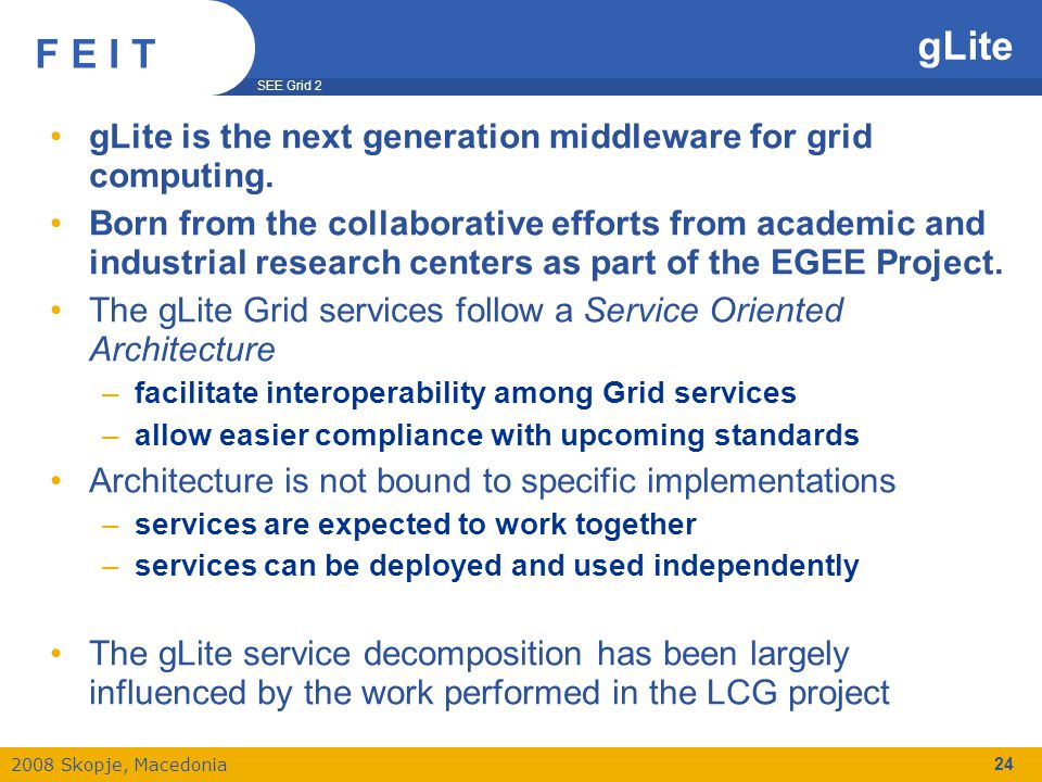 SEE Grid 2 2008 Skopje, Macedonia F E I T 24 gLite is the next generation middleware for grid computing.