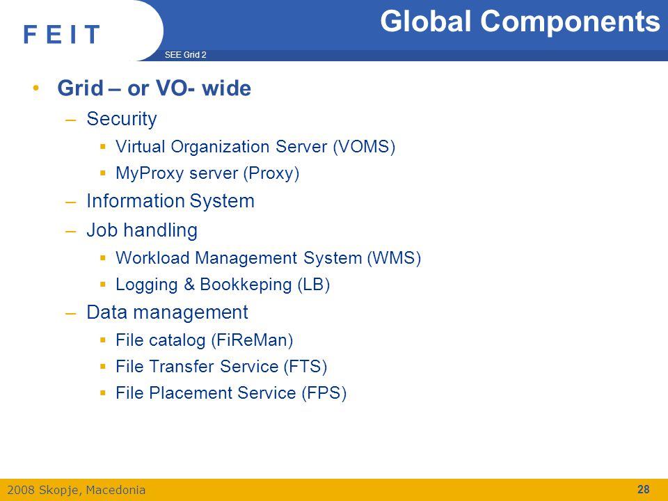 SEE Grid 2 2008 Skopje, Macedonia F E I T 28 Global Components Grid – or VO- wide –Security  Virtual Organization Server (VOMS)‏  MyProxy server (Pr