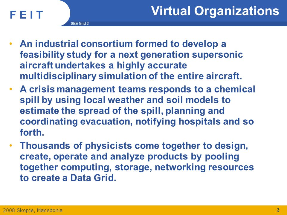 SEE Grid 2 2008 Skopje, Macedonia F E I T Virtual Organizations An industrial consortium formed to develop a feasibility study for a next generation supersonic aircraft undertakes a highly accurate multidisciplinary simulation of the entire aircraft.