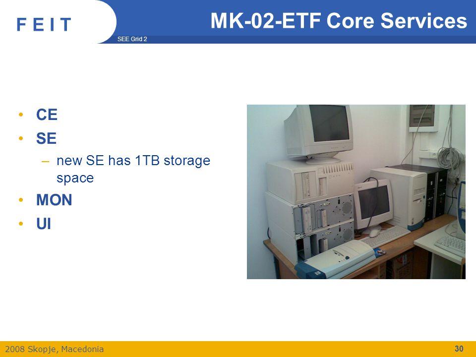 SEE Grid 2 2008 Skopje, Macedonia F E I T 30 MK-02-ETF Core Services CE SE –new SE has 1TB storage space MON UI