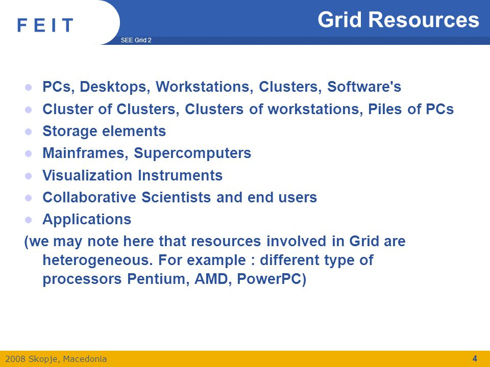 SEE Grid 2 2008 Skopje, Macedonia F E I T 25 gLite Grid Middleware Services API Access Workload Mgmt Services Computing Element Workload Management Metadata Catalog Data Management Storage Element Data Movement File & Replica Catalog Authorization Security Services Authentication Information & Monitoring Information & Monitoring Services Application Monitoring Connectivity Accounting Auditing Job Provenance Package Manager CLI