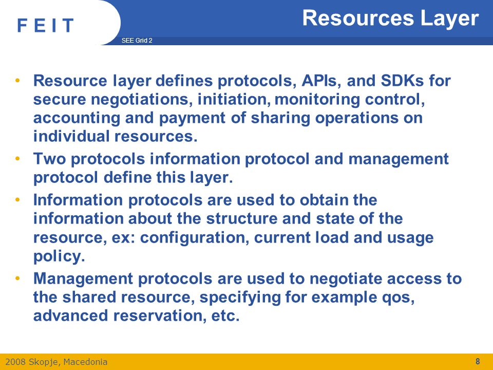 SEE Grid 2 2008 Skopje, Macedonia F E I T Resources Layer Resource layer defines protocols, APIs, and SDKs for secure negotiations, initiation, monitoring control, accounting and payment of sharing operations on individual resources.