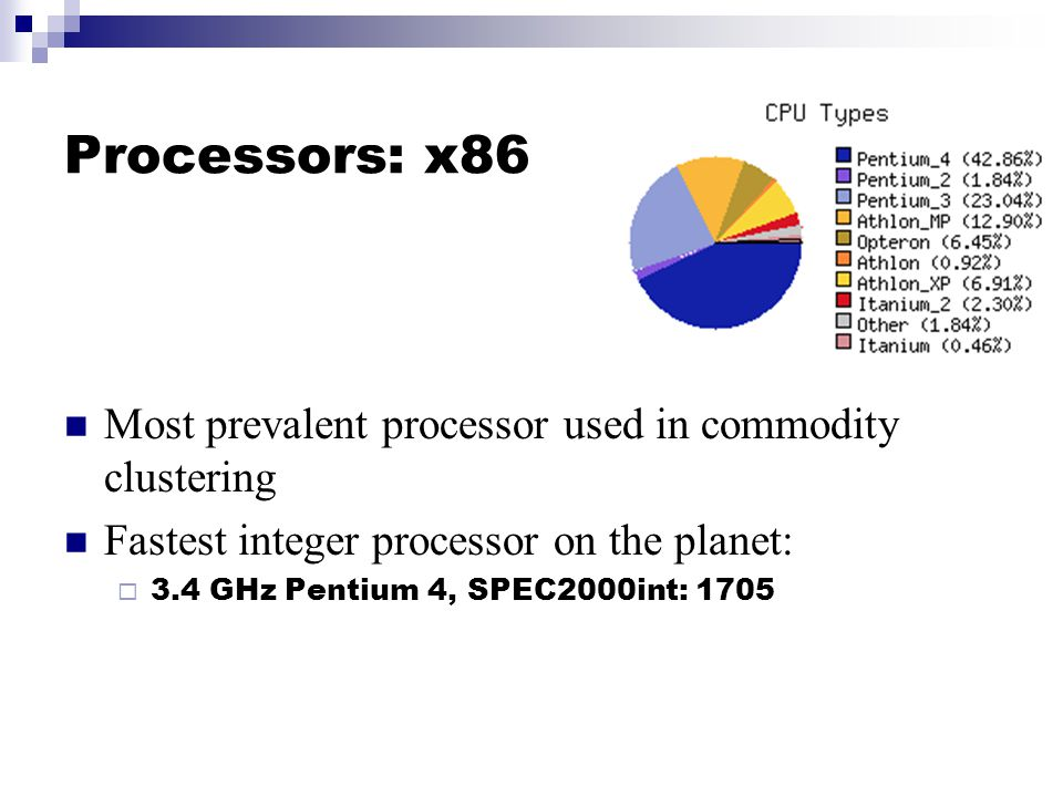 Processors: x86 Most prevalent processor used in commodity clustering Fastest integer processor on the planet:  3.4 GHz Pentium 4, SPEC2000int: 1705