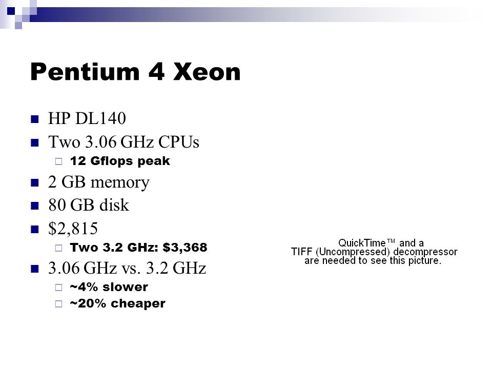 Pentium 4 Xeon HP DL140 Two 3.06 GHz CPUs  12 Gflops peak 2 GB memory 80 GB disk $2,815  Two 3.2 GHz: $3,368 3.06 GHz vs.