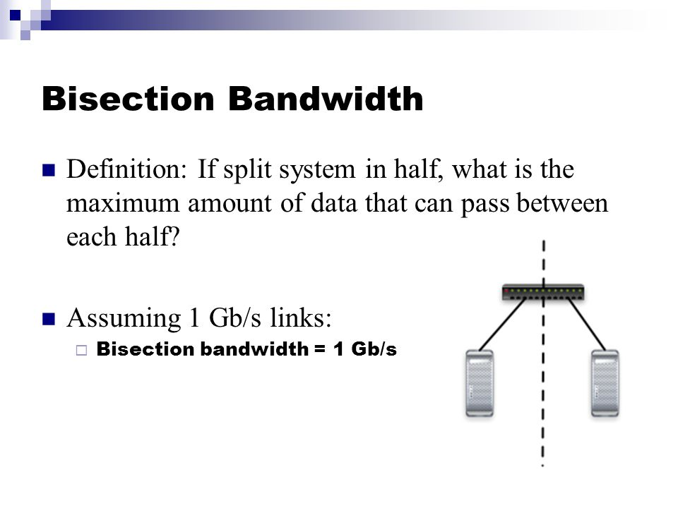 Bisection Bandwidth Definition: If split system in half, what is the maximum amount of data that can pass between each half.