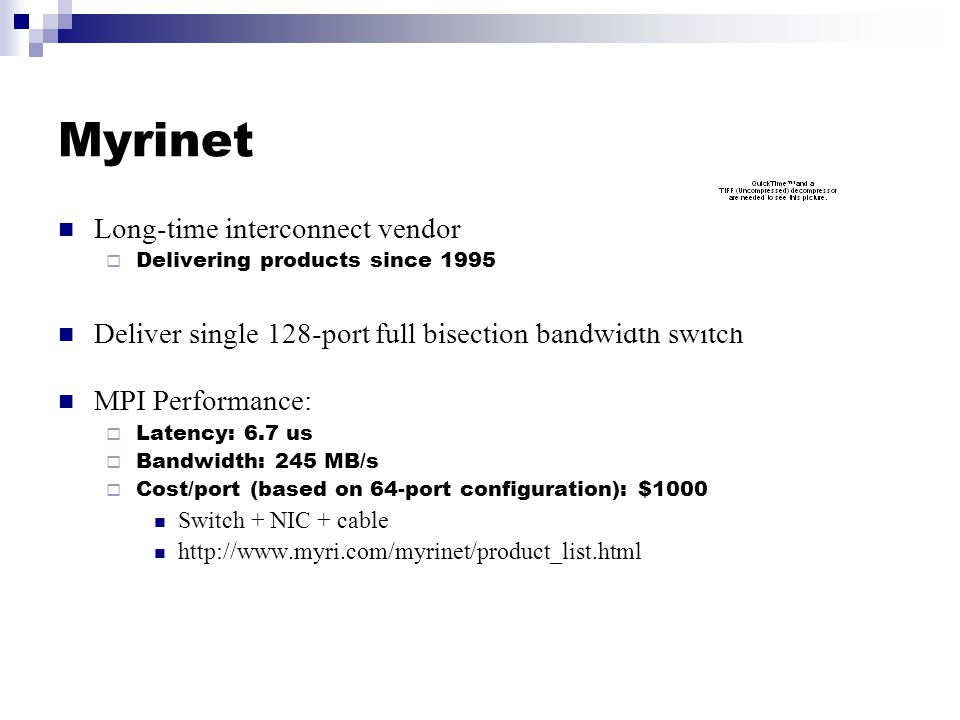 Myrinet Long-time interconnect vendor  Delivering products since 1995 Deliver single 128-port full bisection bandwidth switch MPI Performance:  Latency: 6.7 us  Bandwidth: 245 MB/s  Cost/port (based on 64-port configuration): $1000 Switch + NIC + cable http://www.myri.com/myrinet/product_list.html