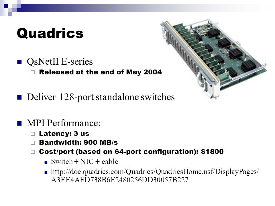 Quadrics QsNetII E-series  Released at the end of May 2004 Deliver 128-port standalone switches MPI Performance:  Latency: 3 us  Bandwidth: 900 MB/s  Cost/port (based on 64-port configuration): $1800 Switch + NIC + cable http://doc.quadrics.com/Quadrics/QuadricsHome.nsf/DisplayPages/ A3EE4AED738B6E2480256DD30057B227