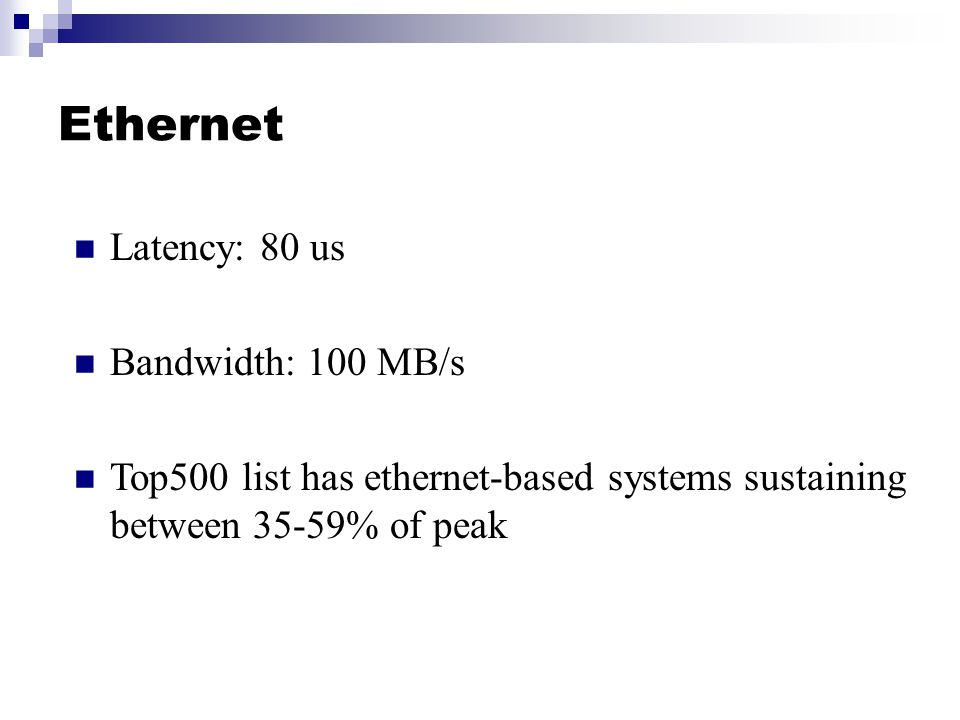 Ethernet Latency: 80 us Bandwidth: 100 MB/s Top500 list has ethernet-based systems sustaining between 35-59% of peak