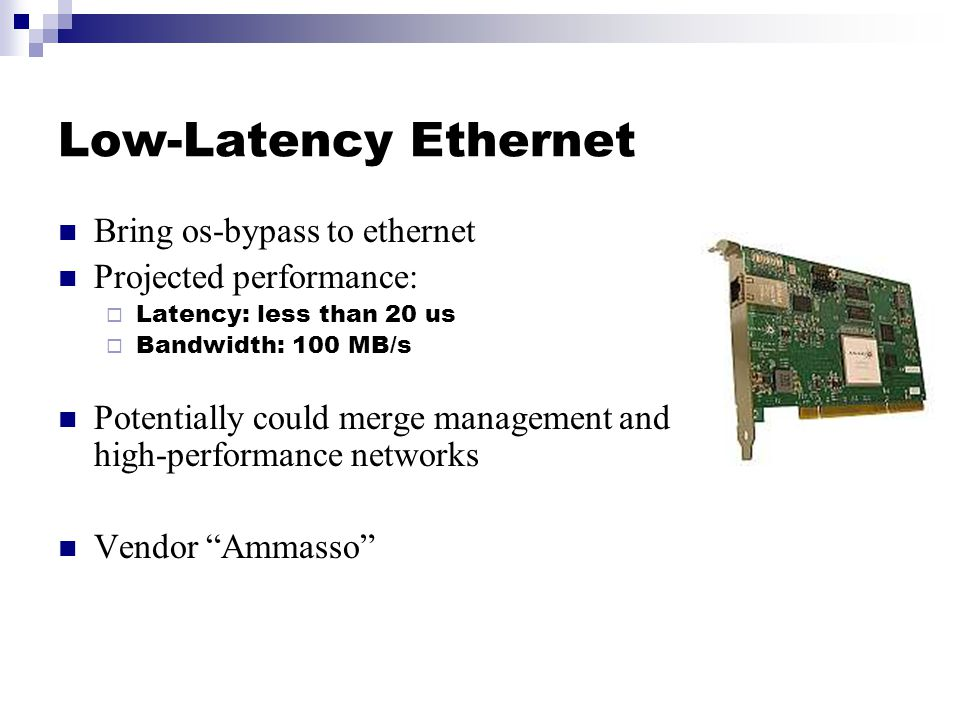 Low-Latency Ethernet Bring os-bypass to ethernet Projected performance:  Latency: less than 20 us  Bandwidth: 100 MB/s Potentially could merge management and high-performance networks Vendor Ammasso