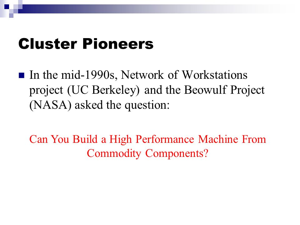 Cluster Pioneers In the mid-1990s, Network of Workstations project (UC Berkeley) and the Beowulf Project (NASA) asked the question: Can You Build a High Performance Machine From Commodity Components?