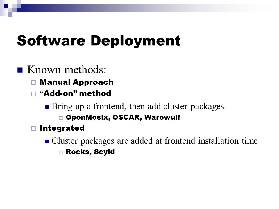 Software Deployment Known methods:  Manual Approach  Add-on method Bring up a frontend, then add cluster packages  OpenMosix, OSCAR, Warewulf  Integrated Cluster packages are added at frontend installation time  Rocks, Scyld
