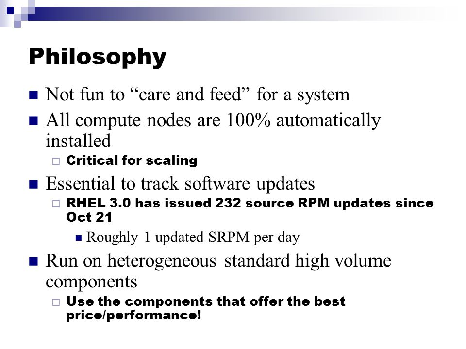 Philosophy Not fun to care and feed for a system All compute nodes are 100% automatically installed  Critical for scaling Essential to track software updates  RHEL 3.0 has issued 232 source RPM updates since Oct 21 Roughly 1 updated SRPM per day Run on heterogeneous standard high volume components  Use the components that offer the best price/performance!