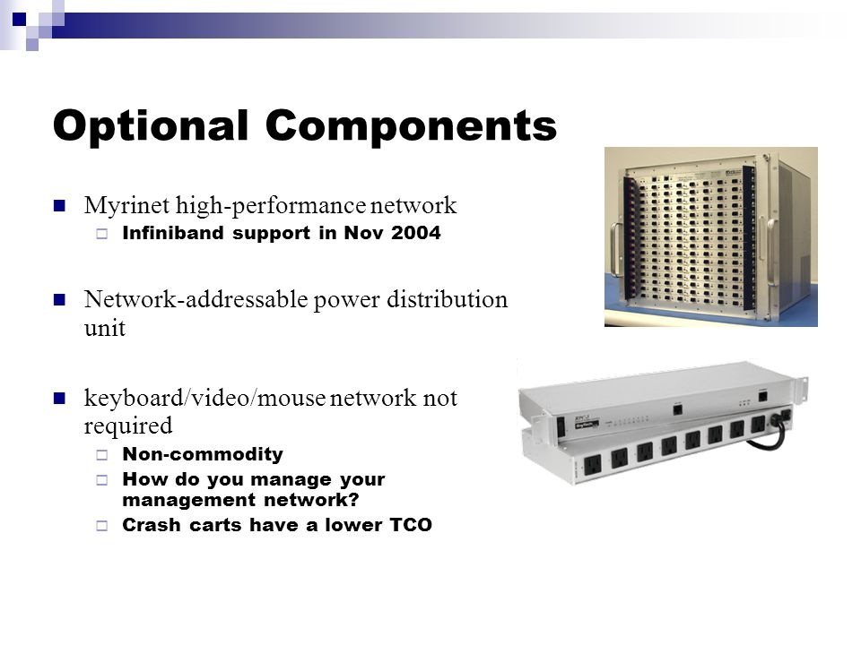 Optional Components Myrinet high-performance network  Infiniband support in Nov 2004 Network-addressable power distribution unit keyboard/video/mouse network not required  Non-commodity  How do you manage your management network.