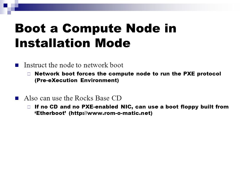 Boot a Compute Node in Installation Mode Instruct the node to network boot  Network boot forces the compute node to run the PXE protocol (Pre-eXecution Environment) Also can use the Rocks Base CD  If no CD and no PXE-enabled NIC, can use a boot floppy built from 'Etherboot' (http://www.rom-o-matic.net)