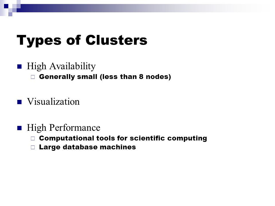 Types of Clusters High Availability  Generally small (less than 8 nodes) Visualization High Performance  Computational tools for scientific computing  Large database machines