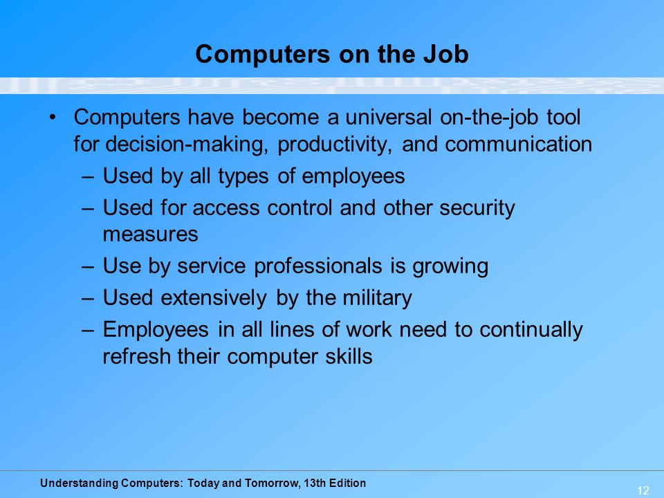 Understanding Computers: Today and Tomorrow, 13th Edition 12 Computers on the Job Computers have become a universal on-the-job tool for decision-makin